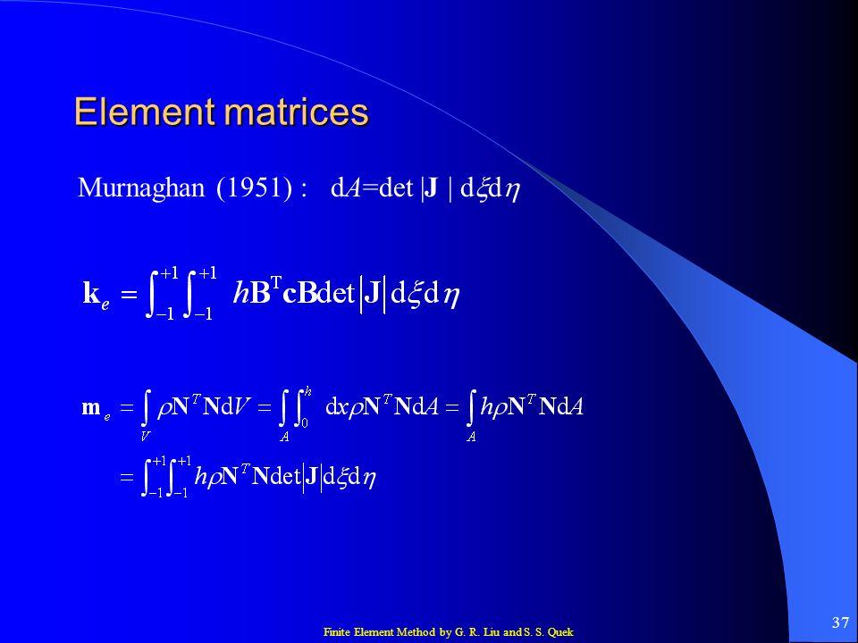 Finite Element Method by G. R. Liu and S. S. Quek 37 Element matrices Murnaghan (1951) : dA=det |J | d d