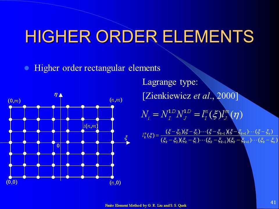 Finite Element Method by G. R. Liu and S. S. Quek 41 HIGHER ORDER ELEMENTS Higher order rectangular elements Lagrange type: [Zienkiewicz et al., 2000]