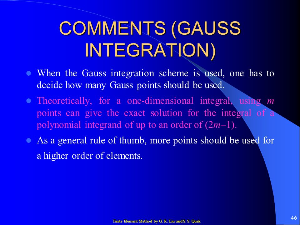 Finite Element Method by G. R. Liu and S. S. Quek 46 COMMENTS (GAUSS INTEGRATION) When the Gauss integration scheme is used, one has to decide how man
