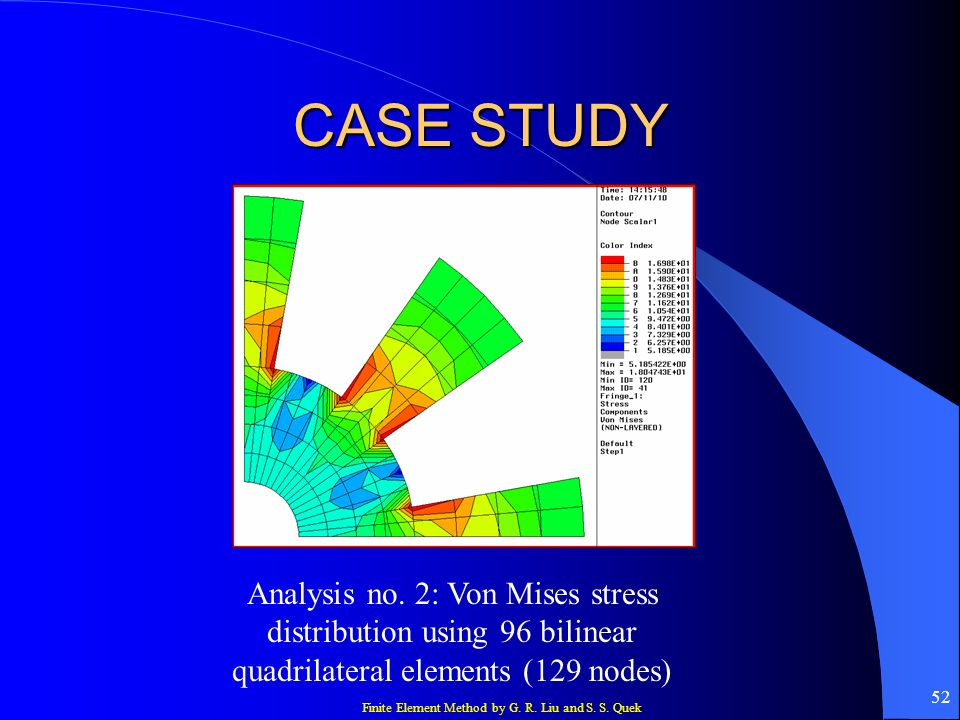Finite Element Method by G. R. Liu and S. S. Quek 52 CASE STUDY Analysis no. 2: Von Mises stress distribution using 96 bilinear quadrilateral elements
