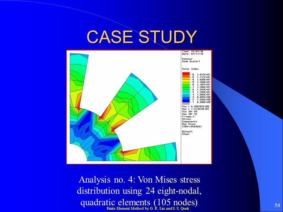 Finite Element Method by G. R. Liu and S. S. Quek 54 CASE STUDY Analysis no. 4: Von Mises stress distribution using 24 eight-nodal, quadratic elements
