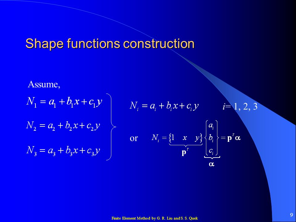 Finite Element Method by G. R. Liu and S. S. Quek 9 Shape functions construction Assume, i= 1, 2, 3 or
