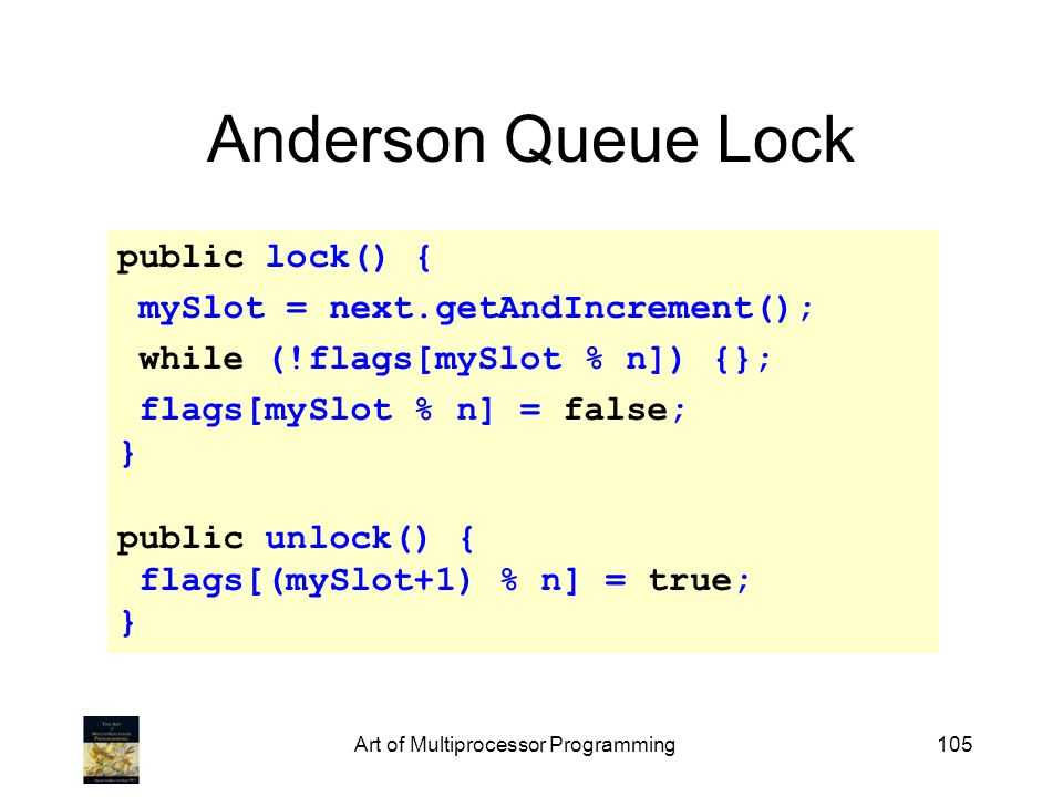 Art of Multiprocessor Programming105 Anderson Queue Lock public lock() { mySlot = next.getAndIncrement(); while (!flags[mySlot % n]) {}; flags[mySlot
