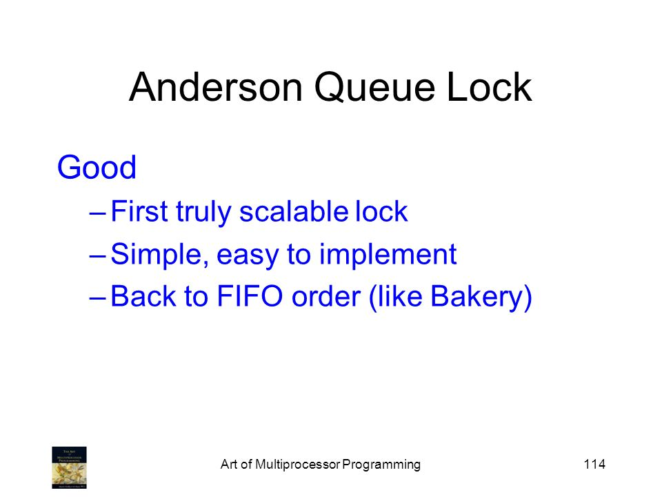Art of Multiprocessor Programming114 Anderson Queue Lock Good –First truly scalable lock –Simple, easy to implement –Back to FIFO order (like Bakery)