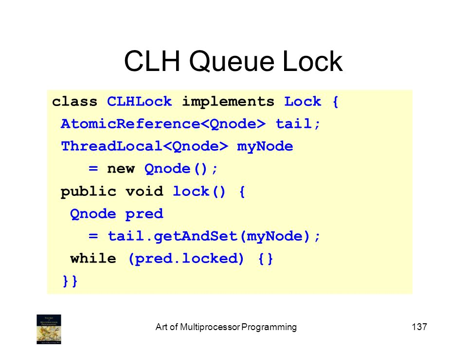 Art of Multiprocessor Programming137 CLH Queue Lock class CLHLock implements Lock { AtomicReference tail; ThreadLocal myNode = new Qnode(); public voi