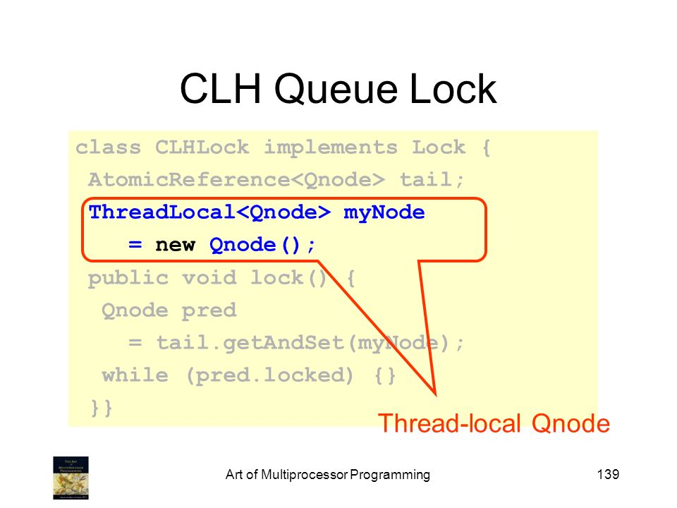 Art of Multiprocessor Programming139 CLH Queue Lock class CLHLock implements Lock { AtomicReference tail; ThreadLocal myNode = new Qnode(); public voi