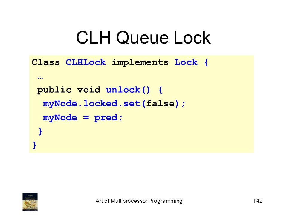 Art of Multiprocessor Programming142 CLH Queue Lock Class CLHLock implements Lock { … public void unlock() { myNode.locked.set(false); myNode = pred;