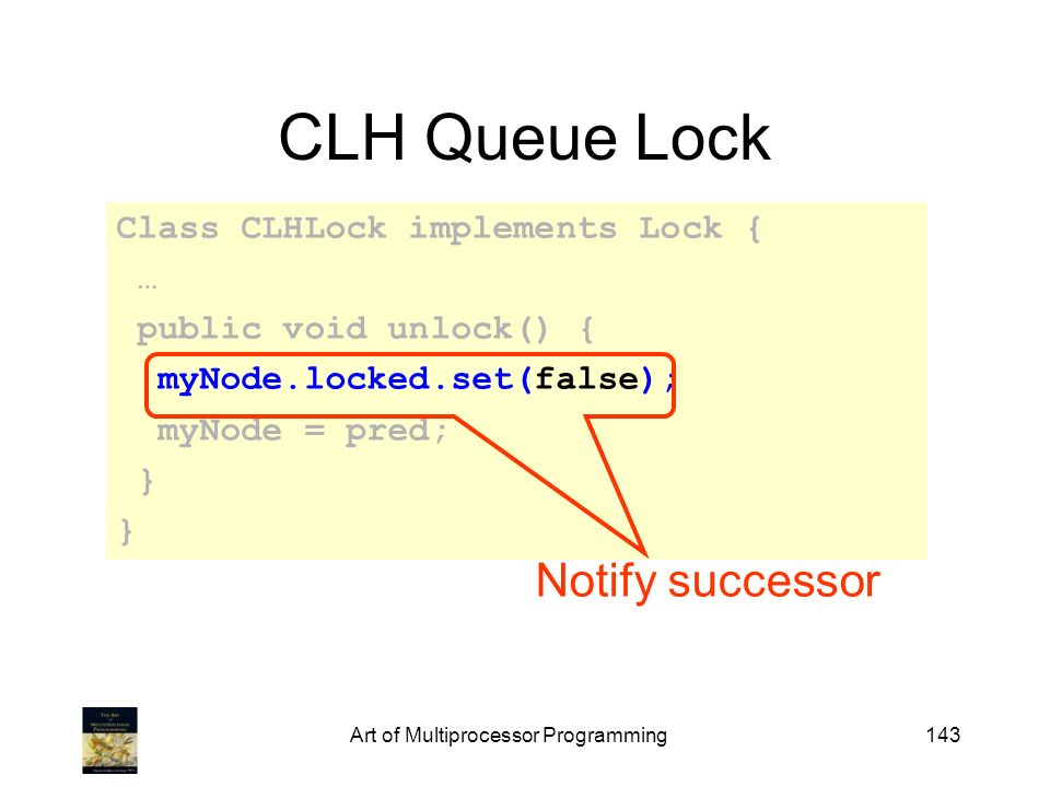 Art of Multiprocessor Programming143 CLH Queue Lock Class CLHLock implements Lock { … public void unlock() { myNode.locked.set(false); myNode = pred;
