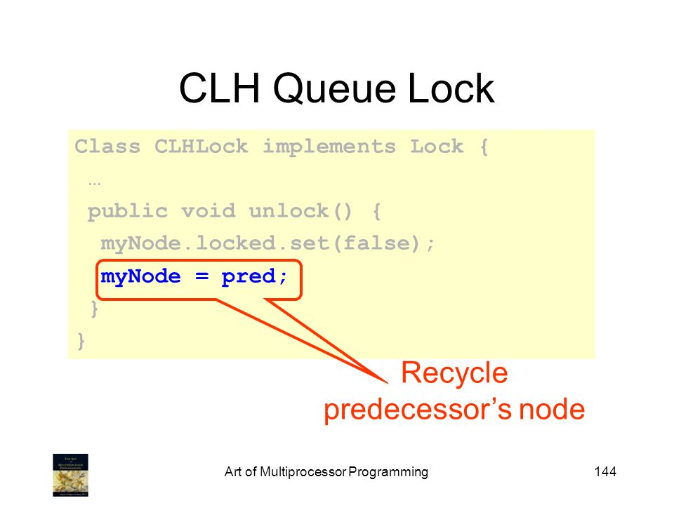 Art of Multiprocessor Programming144 CLH Queue Lock Class CLHLock implements Lock { … public void unlock() { myNode.locked.set(false); myNode = pred;