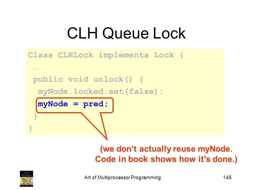 Art of Multiprocessor Programming145 CLH Queue Lock Class CLHLock implements Lock { … public void unlock() { myNode.locked.set(false); myNode = pred;