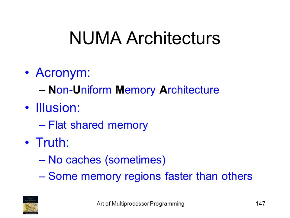 Art of Multiprocessor Programming147 NUMA Architecturs Acronym: –Non-Uniform Memory Architecture Illusion: –Flat shared memory Truth: –No caches (some