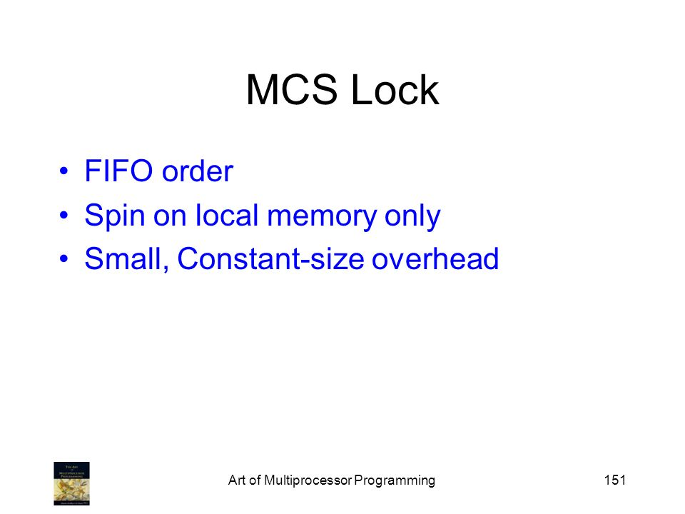 Art of Multiprocessor Programming151 MCS Lock FIFO order Spin on local memory only Small, Constant-size overhead