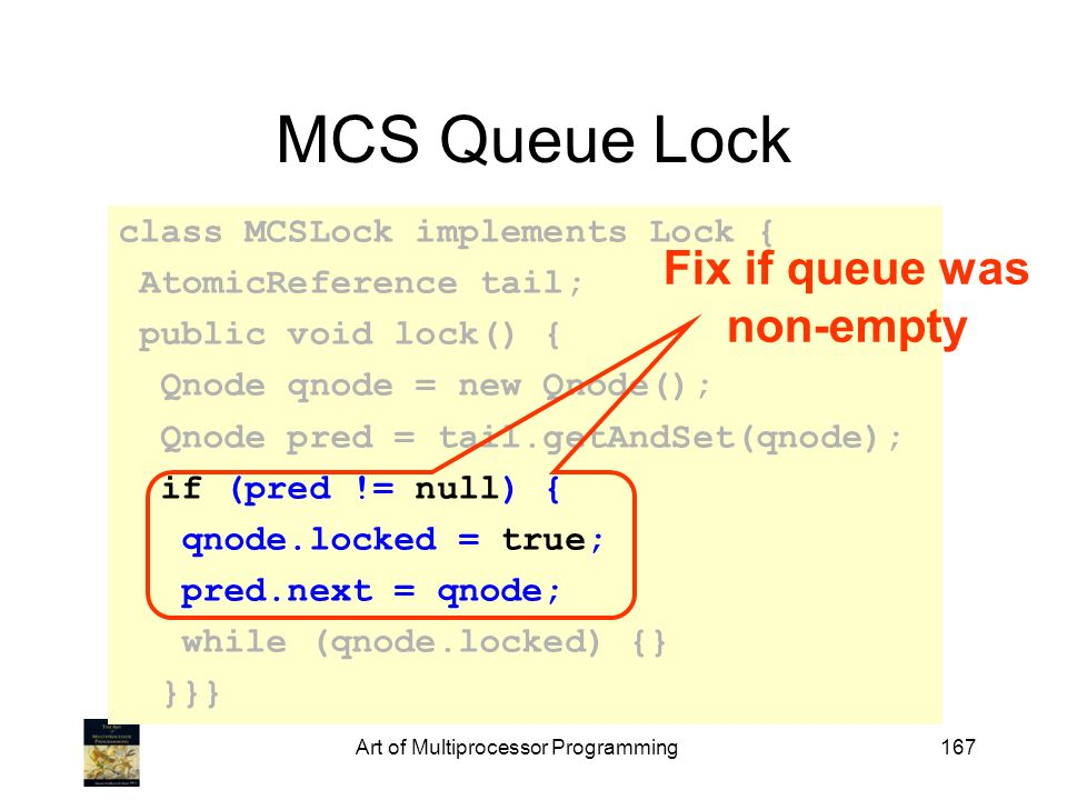 Art of Multiprocessor Programming167 MCS Queue Lock class MCSLock implements Lock { AtomicReference tail; public void lock() { Qnode qnode = new Qnode