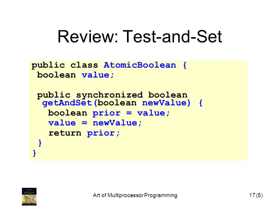 Art of Multiprocessor Programming17 Review: Test-and-Set public class AtomicBoolean { boolean value; public synchronized boolean getAndSet(boolean new