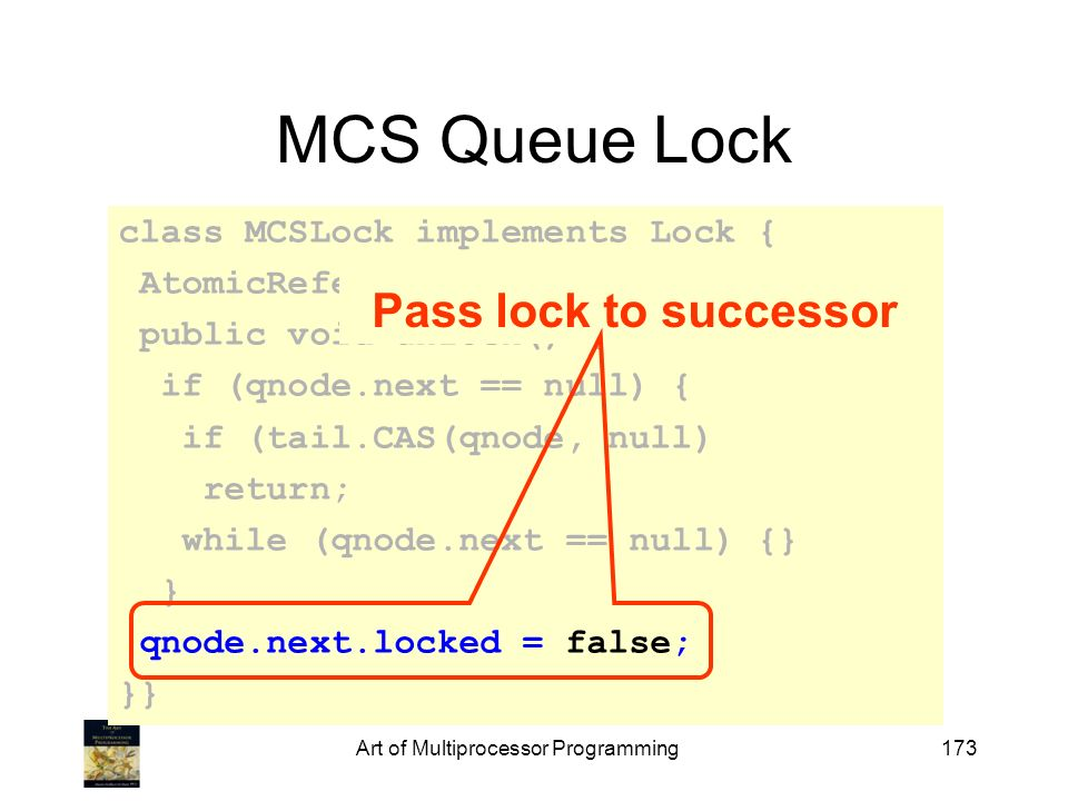 Art of Multiprocessor Programming173 MCS Queue Lock class MCSLock implements Lock { AtomicReference queue; public void unlock() { if (qnode.next == nu