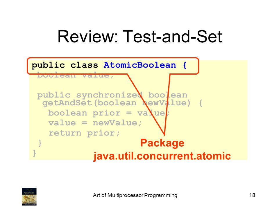 Art of Multiprocessor Programming18 Review: Test-and-Set public class AtomicBoolean { boolean value; public synchronized boolean getAndSet(boolean new