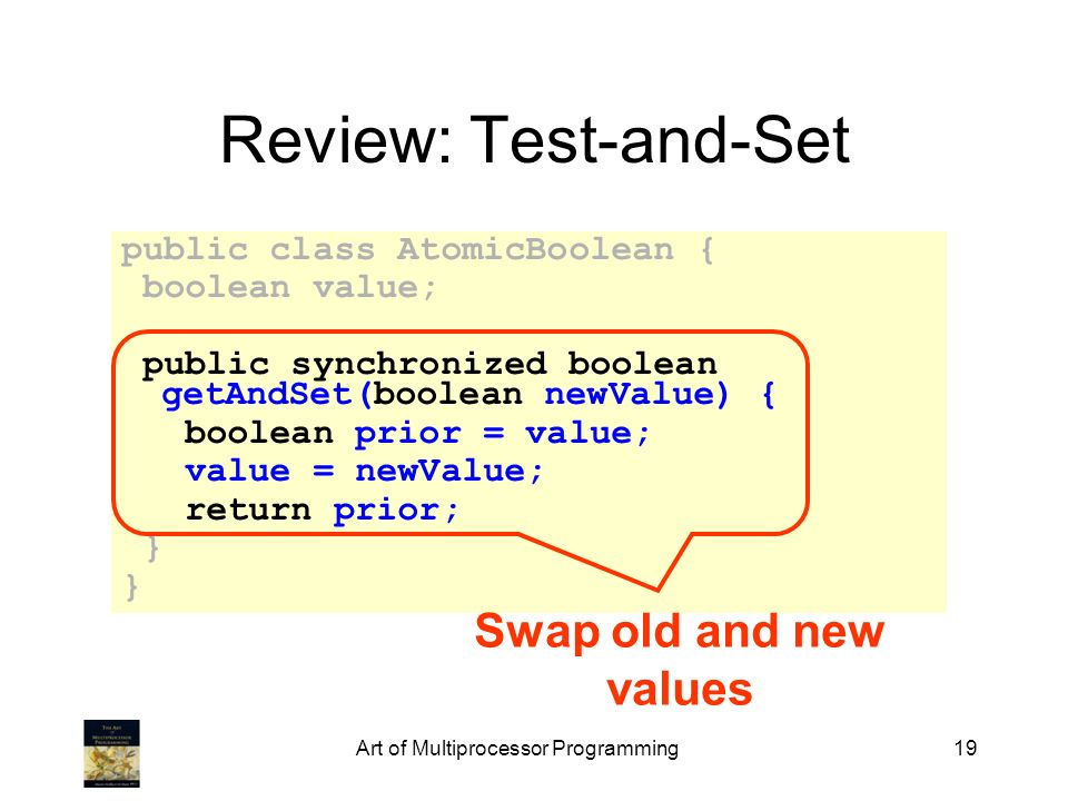 Art of Multiprocessor Programming19 Review: Test-and-Set public class AtomicBoolean { boolean value; public synchronized boolean getAndSet(boolean new