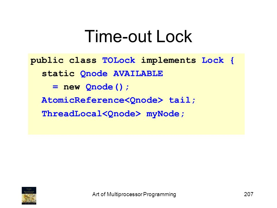 Art of Multiprocessor Programming207 Time-out Lock public class TOLock implements Lock { static Qnode AVAILABLE = new Qnode(); AtomicReference tail; T