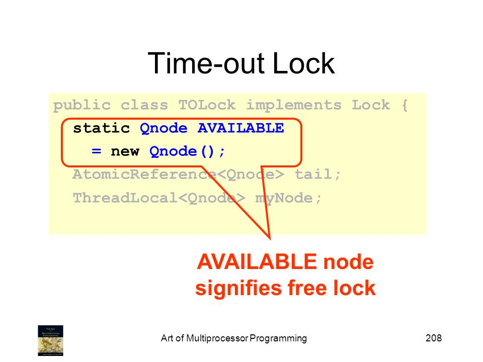 Art of Multiprocessor Programming208 Time-out Lock public class TOLock implements Lock { static Qnode AVAILABLE = new Qnode(); AtomicReference tail; T
