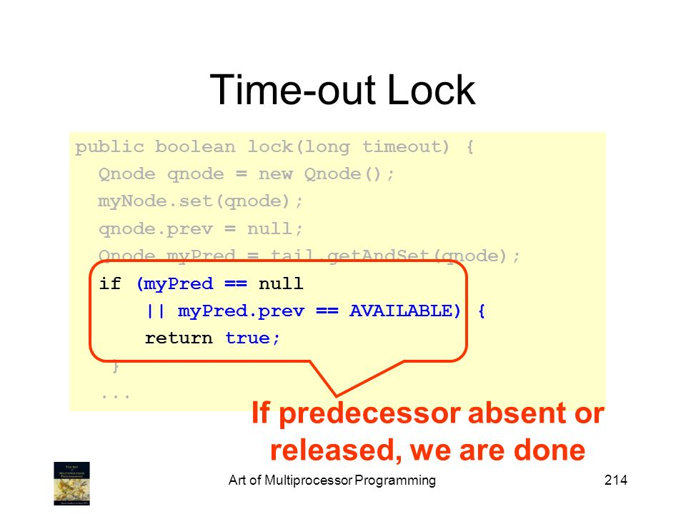 Art of Multiprocessor Programming214 Time-out Lock public boolean lock(long timeout) { Qnode qnode = new Qnode(); myNode.set(qnode); qnode.prev = null