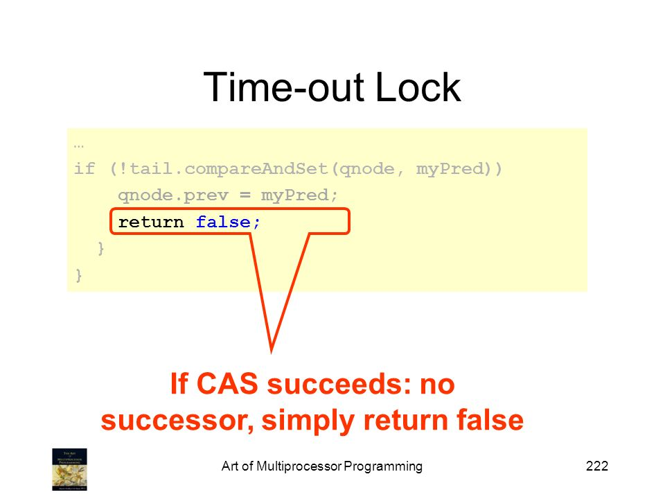Art of Multiprocessor Programming222 Time-out Lock … if (!tail.compareAndSet(qnode, myPred)) qnode.prev = myPred; return false; } If CAS succeeds: no