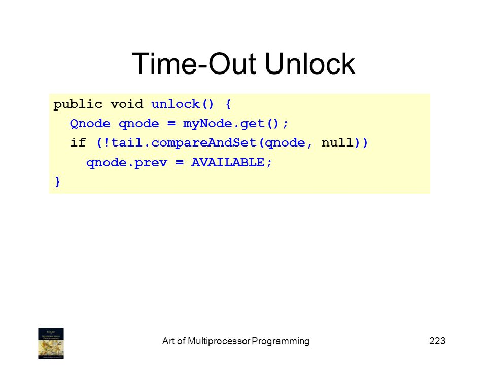 Art of Multiprocessor Programming223 Time-Out Unlock public void unlock() { Qnode qnode = myNode.get(); if (!tail.compareAndSet(qnode, null)) qnode.pr