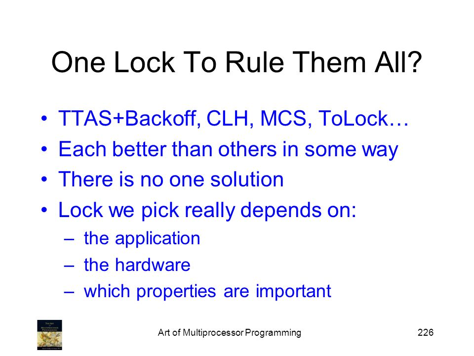 Art of Multiprocessor Programming226 One Lock To Rule Them All? TTAS+Backoff, CLH, MCS, ToLock… Each better than others in some way There is no one so