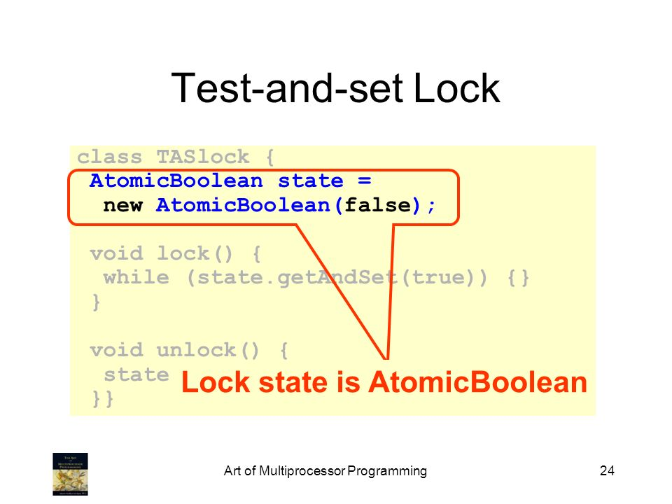 Art of Multiprocessor Programming24 Test-and-set Lock class TASlock { AtomicBoolean state = new AtomicBoolean(false); void lock() { while (state.getAn