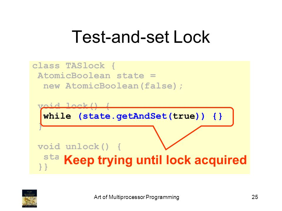Art of Multiprocessor Programming25 Test-and-set Lock class TASlock { AtomicBoolean state = new AtomicBoolean(false); void lock() { while (state.getAn