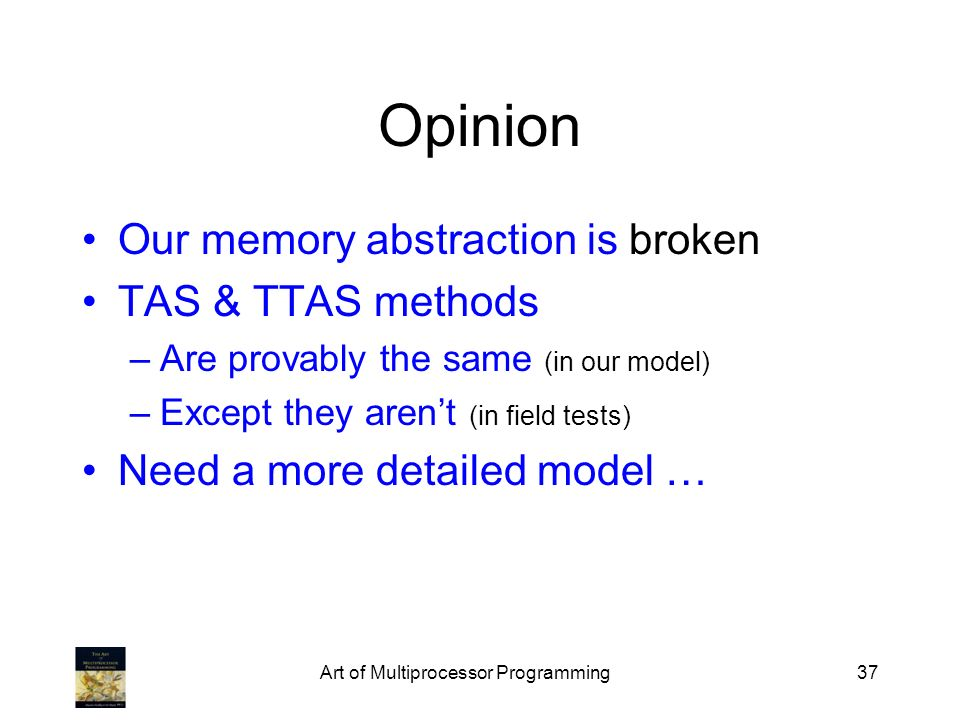 Art of Multiprocessor Programming37 Opinion Our memory abstraction is broken TAS & TTAS methods –Are provably the same (in our model) –Except they are