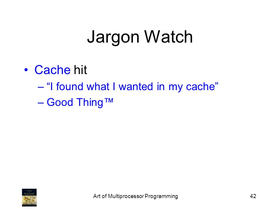 Art of Multiprocessor Programming42 Jargon Watch Cache hit –I found what I wanted in my cache –Good Thing