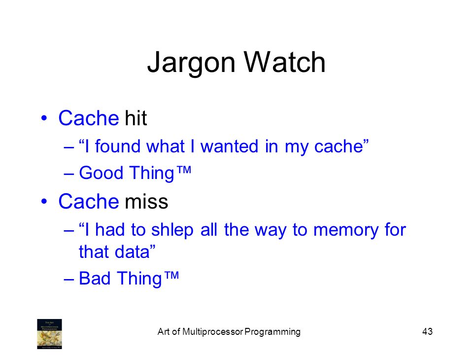Art of Multiprocessor Programming43 Jargon Watch Cache hit –I found what I wanted in my cache –Good Thing Cache miss –I had to shlep all the way to me