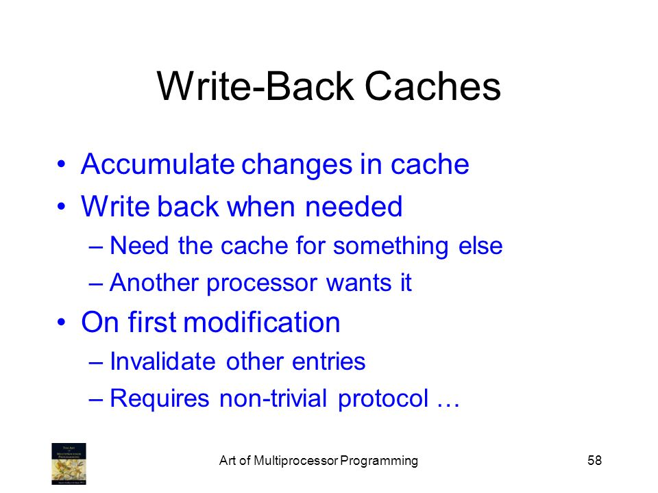 Art of Multiprocessor Programming58 Write-Back Caches Accumulate changes in cache Write back when needed –Need the cache for something else –Another p