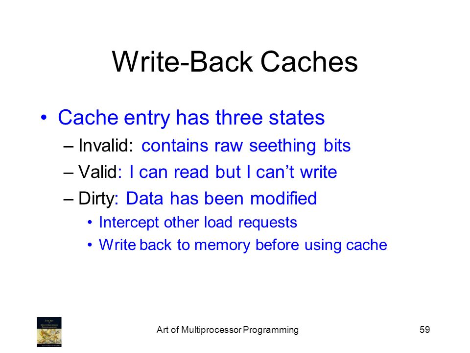 Art of Multiprocessor Programming59 Write-Back Caches Cache entry has three states –Invalid: contains raw seething bits –Valid: I can read but I cant