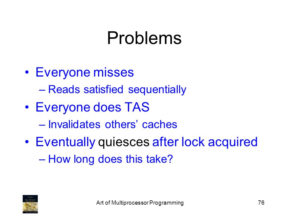 Art of Multiprocessor Programming76 Problems Everyone misses –Reads satisfied sequentially Everyone does TAS –Invalidates others caches Eventually qui