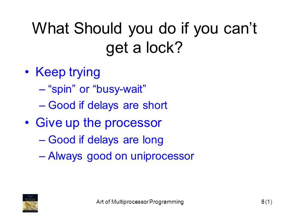Art of Multiprocessor Programming8 What Should you do if you cant get a lock? Keep trying –spin or busy-wait –Good if delays are short Give up the pro