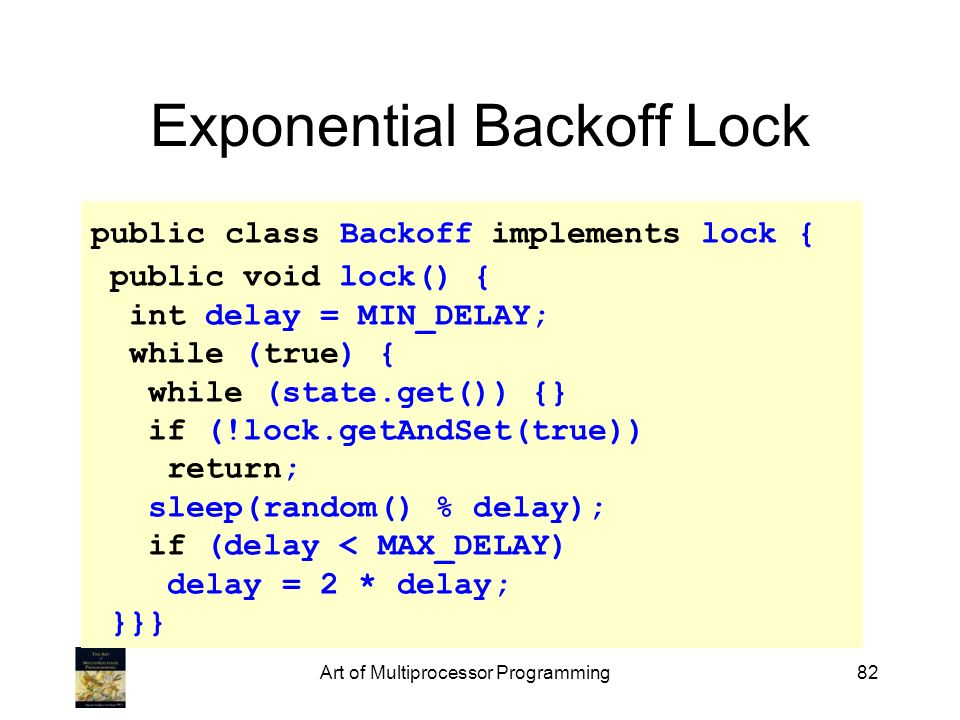 Art of Multiprocessor Programming82 Exponential Backoff Lock public class Backoff implements lock { public void lock() { int delay = MIN_DELAY; while