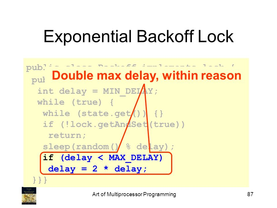 Art of Multiprocessor Programming87 Exponential Backoff Lock public class Backoff implements lock { public void lock() { int delay = MIN_DELAY; while
