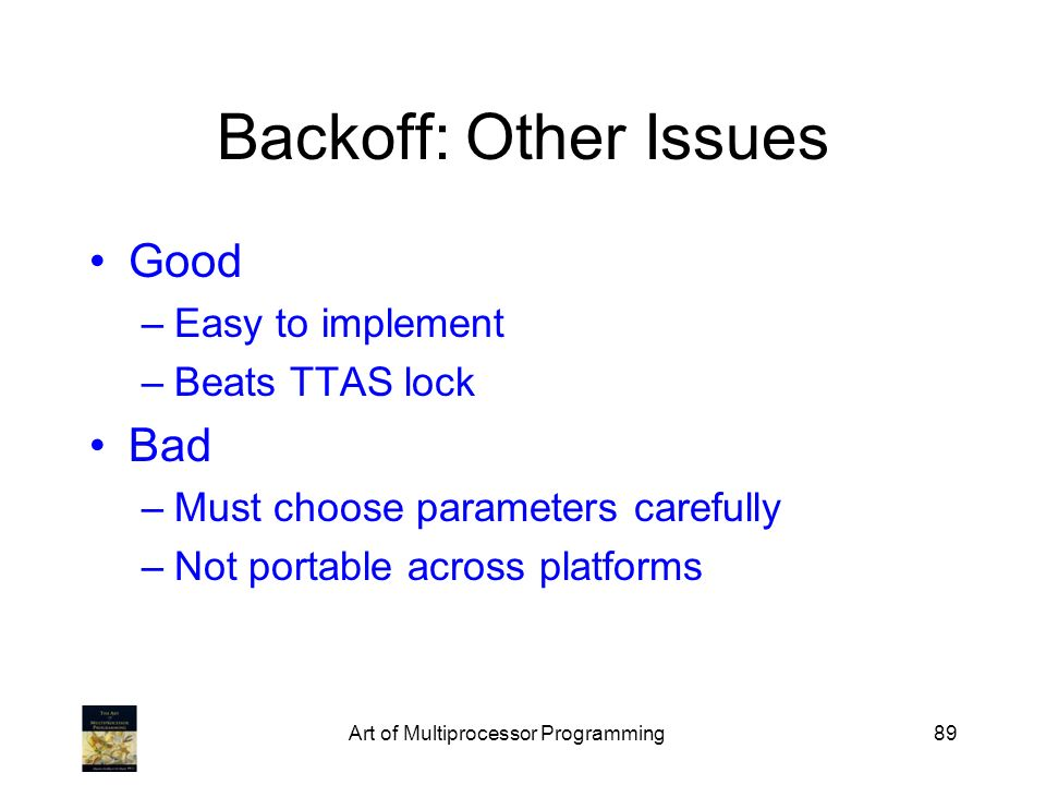 Art of Multiprocessor Programming89 Backoff: Other Issues Good –Easy to implement –Beats TTAS lock Bad –Must choose parameters carefully –Not portable