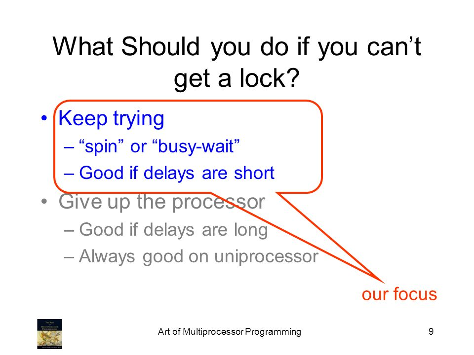 Art of Multiprocessor Programming9 What Should you do if you cant get a lock? Keep trying –spin or busy-wait –Good if delays are short Give up the pro