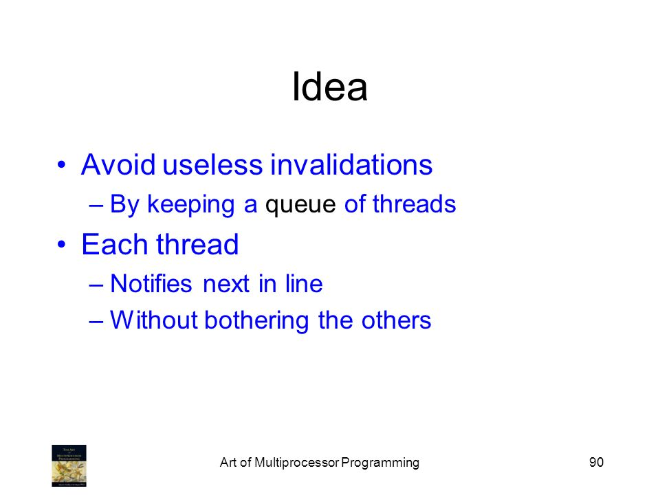 Art of Multiprocessor Programming90 Idea Avoid useless invalidations –By keeping a queue of threads Each thread –Notifies next in line –Without bother