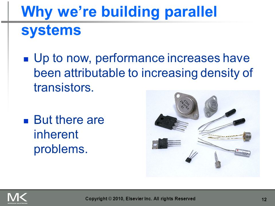 12 Why were building parallel systems Up to now, performance increases have been attributable to increasing density of transistors.