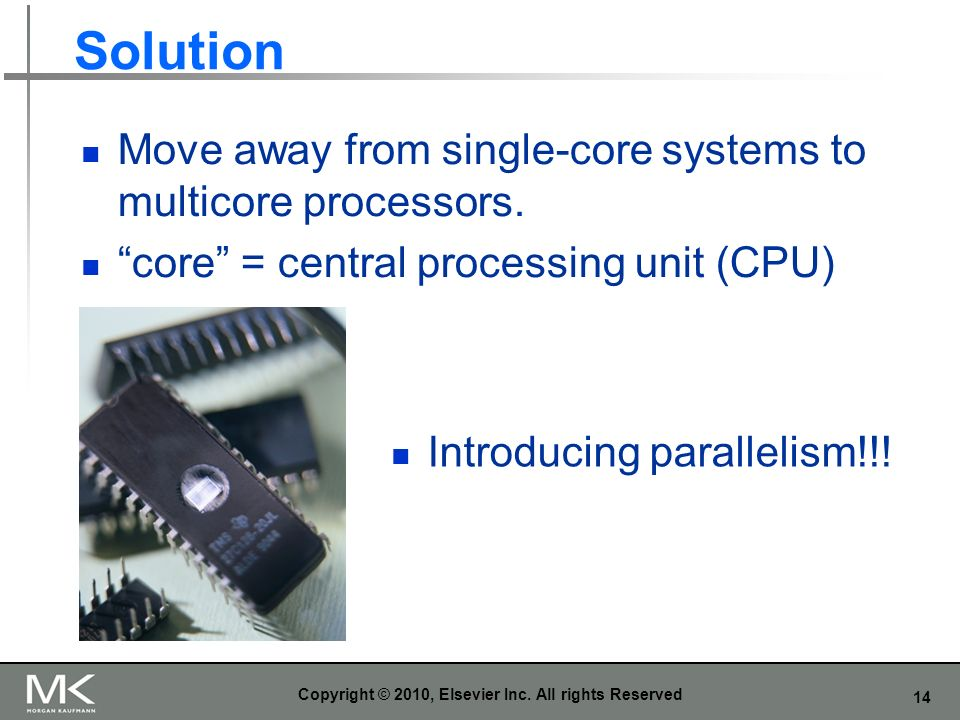 14 Solution Move away from single-core systems to multicore processors. core = central processing unit (CPU) Copyright © 2010, Elsevier Inc. All right