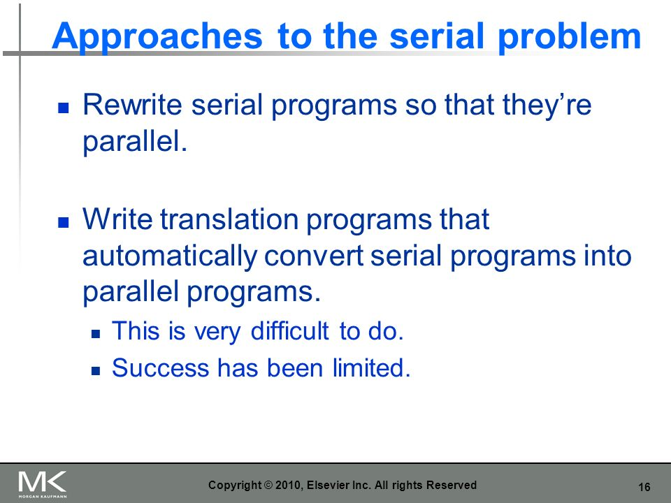 16 Approaches to the serial problem Rewrite serial programs so that theyre parallel. Write translation programs that automatically convert serial prog