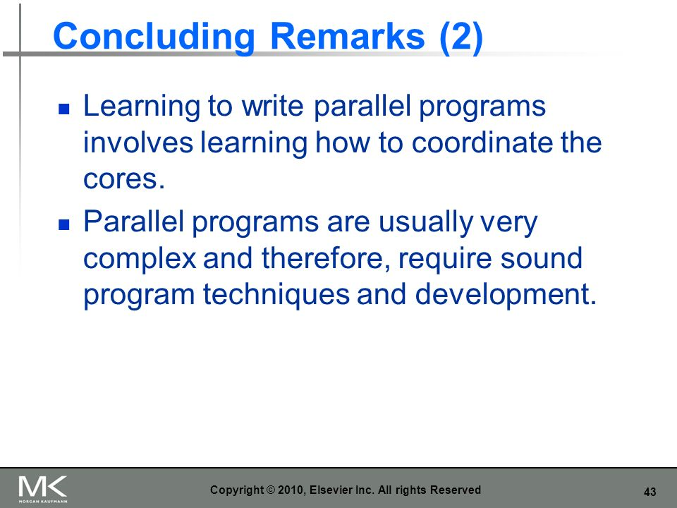 43 Concluding Remarks (2) Learning to write parallel programs involves learning how to coordinate the cores.