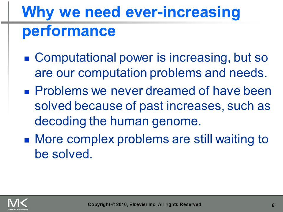 6 Why we need ever-increasing performance Computational power is increasing, but so are our computation problems and needs.