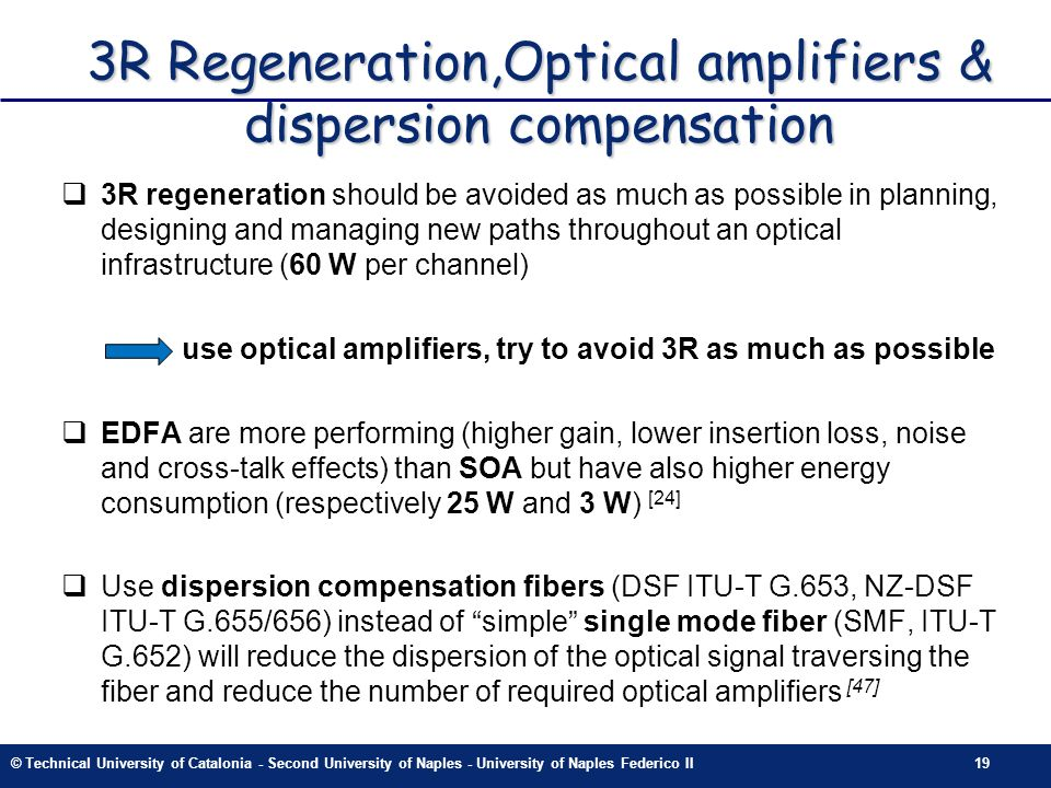 © Technical University of Catalonia - Second University of Naples - University of Naples Federico II19 3R Regeneration,Optical amplifiers & dispersion compensation 3R regeneration should be avoided as much as possible in planning, designing and managing new paths throughout an optical infrastructure (60 W per channel) use optical amplifiers, try to avoid 3R as much as possible EDFA are more performing (higher gain, lower insertion loss, noise and cross-talk effects) than SOA but have also higher energy consumption (respectively 25 W and 3 W) [24] Use dispersion compensation fibers (DSF ITU-T G.653, NZ-DSF ITU-T G.655/656) instead of simple single mode fiber (SMF, ITU-T G.652) will reduce the dispersion of the optical signal traversing the fiber and reduce the number of required optical amplifiers [47]