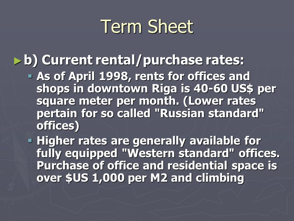 Term Sheet b) Current rental/purchase rates: b) Current rental/purchase rates: As of April 1998, rents for offices and shops in downtown Riga is 40 60