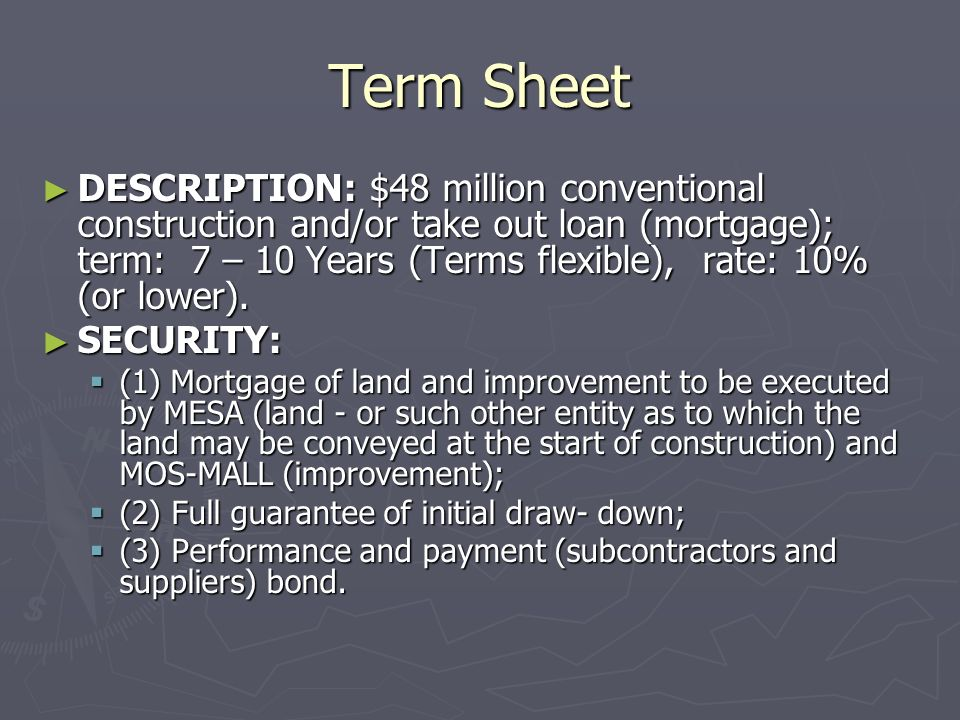 Term Sheet EQUITY: Flexible in terms of debt – equity mix but can be structured to include: EQUITY: Flexible in terms of debt – equity mix but can be structured to include: (1) straight equity injections (1) straight equity injections (2) land; worth after clearing which has been completed - $1.5 million presently owned by MESA and investors; (2) land; worth after clearing which has been completed - $1.5 million presently owned by MESA and investors; (3) preparation of design and engineering drawings by MESA ($1 million +/-) (3) preparation of design and engineering drawings by MESA ($1 million +/-) (4) condo sales $3 - $5 million held in escrow.