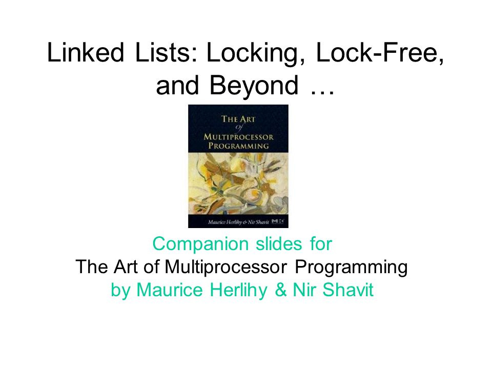Linked Lists: Locking, Lock-Free, and Beyond … Companion slides for The Art of Multiprocessor Programming by Maurice Herlihy & Nir Shavit
